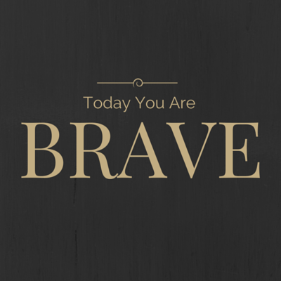 Today you are BRAVE