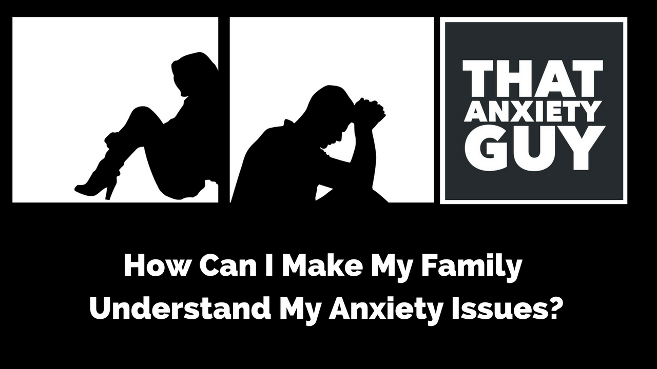 How can i make my family understand my anxiety